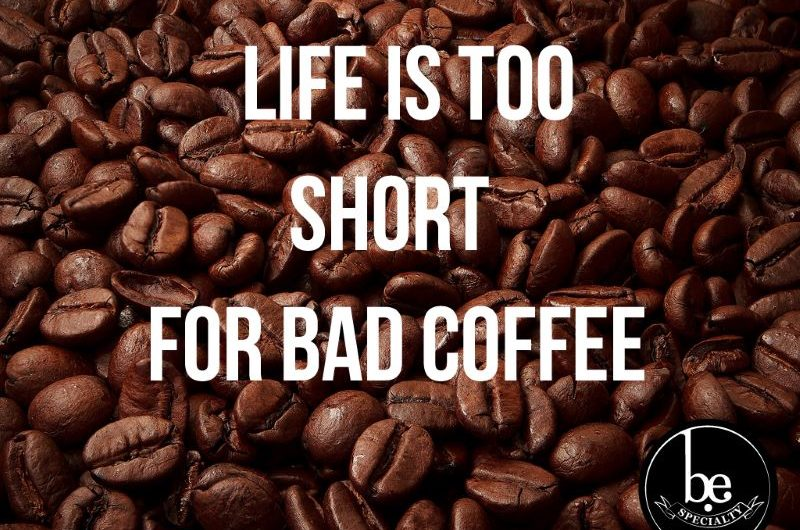Life is too short for bad coffee written in text over a background of coffee beans with the BE Specialty logo in the bottom right hand corner